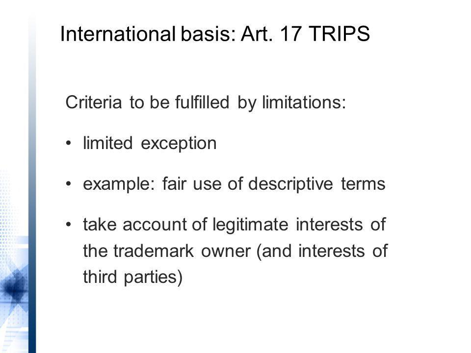 Criteria to be fulfilled by limitations: limited exception example: fair use of descriptive terms take account of legitimate interests of the trademark owner (and interests of third parties) International basis: Art.