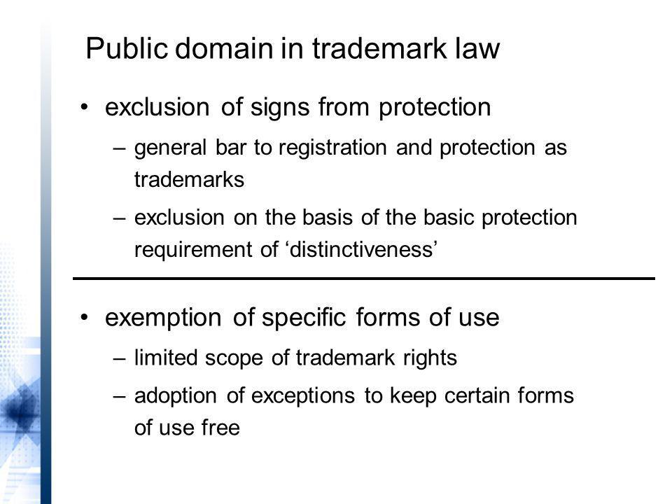 exclusion of signs from protection –general bar to registration and protection as trademarks –exclusion on the basis of the basic protection requirement of distinctiveness Public domain in trademark law exemption of specific forms of use –limited scope of trademark rights –adoption of exceptions to keep certain forms of use free