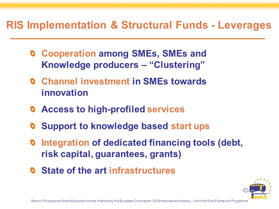 Cooperation among SMEs, SMEs and Knowledge producers – Clustering Channel investment in SMEs towards innovation Access to high-profiled services Support to knowledge based start ups Integration of dedicated financing tools (debt, risk capital, guarantees, grants) State of the art infrastructures RIS Implementation & Structural Funds - Leverages Strand 3 Projects are Specific Support Actions financed by the European Commission, DG Enterprise and Industry, within the Sixth Framework Programme