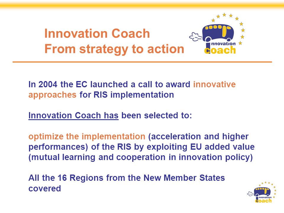 Strand 3 Projects are Specific Support Actions financed by the European Commission, DG Enterprise and Industry, within the Sixth Framework Programme In 2004 the EC launched a call to award innovative approaches for RIS implementation Innovation Coach has been selected to: optimize the implementation (acceleration and higher performances) of the RIS by exploiting EU added value (mutual learning and cooperation in innovation policy) All the 16 Regions from the New Member States covered Innovation Coach From strategy to action