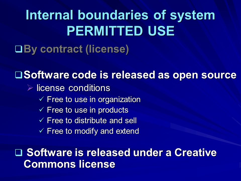 Internal boundaries of system PERMITTED USE By contract (license) By contract (license) Software code is released as open source Software code is released as open source license conditions license conditions Free to use in organization Free to use in organization Free to use in products Free to use in products Free to distribute and sell Free to distribute and sell Free to modify and extend Free to modify and extend Software is released under a Creative Commons license Software is released under a Creative Commons license