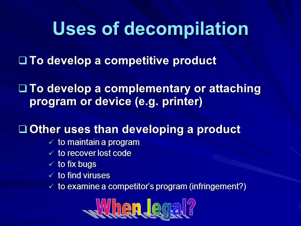 Uses of decompilation To develop a competitive product To develop a competitive product To develop a complementary or attaching program or device (e.g.