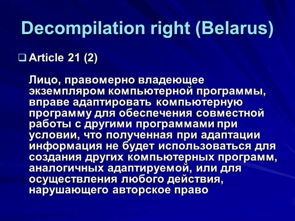 Decompilation right (Belarus) Article 21 (2) Лицо, правомерно владеющее экземпляром компьютерной программы, вправе адаптировать компьютерную программу для обеспечения совместной работы с другими программами при условии, что полученная при адаптации информация не будет использоваться для создания других компьютерных программ, аналогичных адаптируемой, или для осуществления любого действия, нарушающего авторское право Article 21 (2) Лицо, правомерно владеющее экземпляром компьютерной программы, вправе адаптировать компьютерную программу для обеспечения совместной работы с другими программами при условии, что полученная при адаптации информация не будет использоваться для создания других компьютерных программ, аналогичных адаптируемой, или для осуществления любого действия, нарушающего авторское право