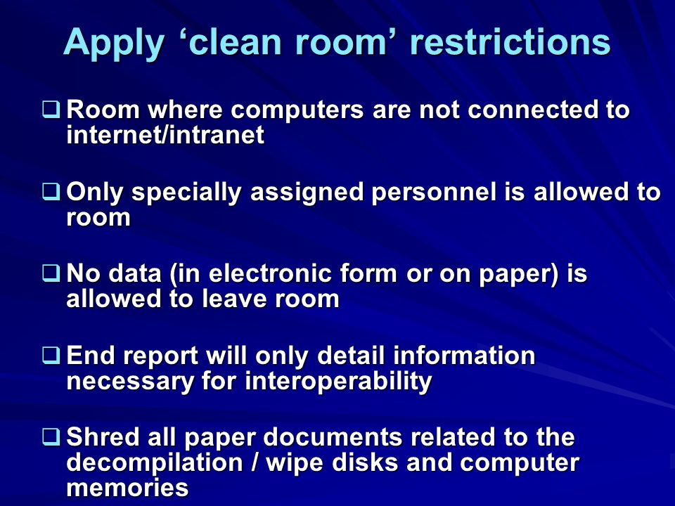 Apply clean room restrictions Room where computers are not connected to internet/intranet Room where computers are not connected to internet/intranet Only specially assigned personnel is allowed to room Only specially assigned personnel is allowed to room No data (in electronic form or on paper) is allowed to leave room No data (in electronic form or on paper) is allowed to leave room End report will only detail information necessary for interoperability End report will only detail information necessary for interoperability Shred all paper documents related to the decompilation / wipe disks and computer memories Shred all paper documents related to the decompilation / wipe disks and computer memories