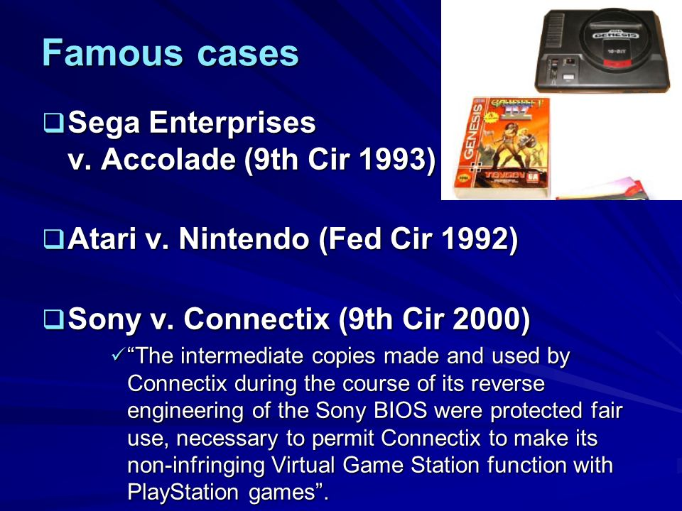 Famous cases Sega Enterprises v. Accolade (9th Cir 1993) Sega Enterprises v.