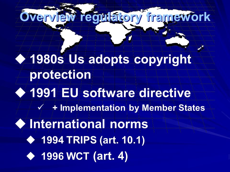 Overview regulatory framework 1980s Us adopts copyright protection 1991 EU software directive + Implementation by Member States International norms 1994 TRIPS (art.