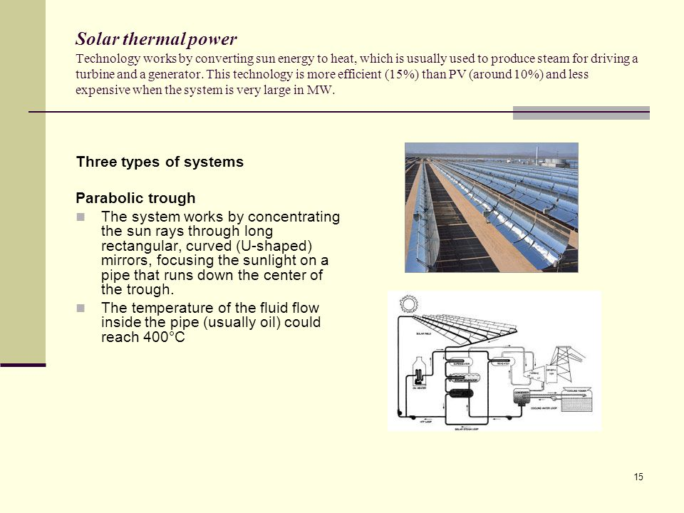 15 Solar thermal power Technology works by converting sun energy to heat, which is usually used to produce steam for driving a turbine and a generator.
