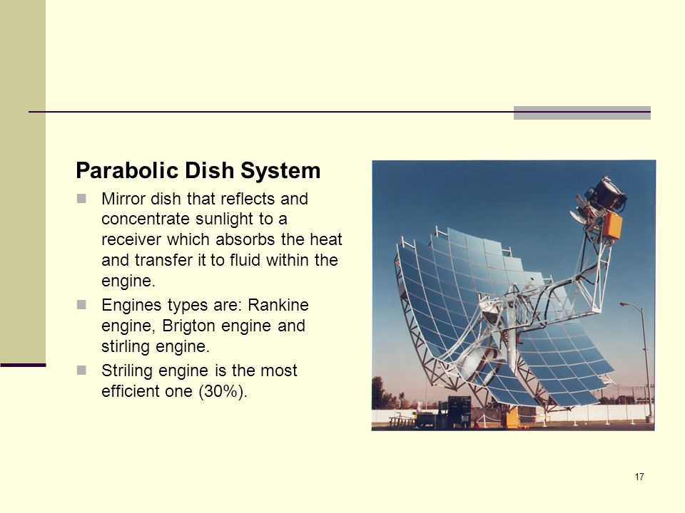 17 Parabolic Dish System Mirror dish that reflects and concentrate sunlight to a receiver which absorbs the heat and transfer it to fluid within the engine.