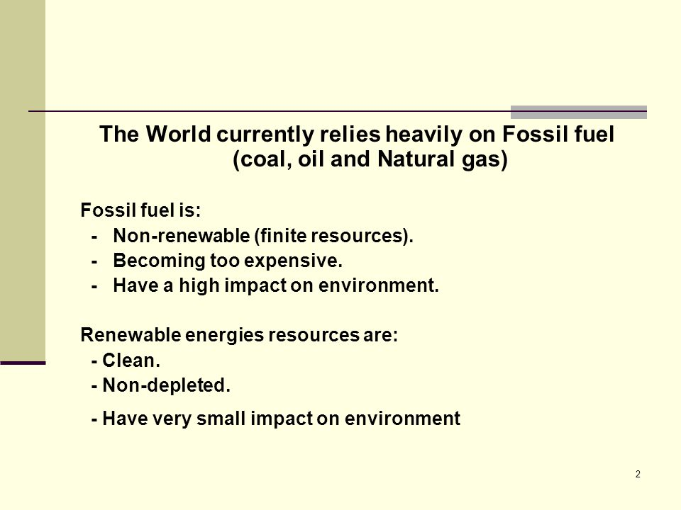 2 The World currently relies heavily on Fossil fuel (coal, oil and Natural gas) Fossil fuel is: - Non-renewable (finite resources).