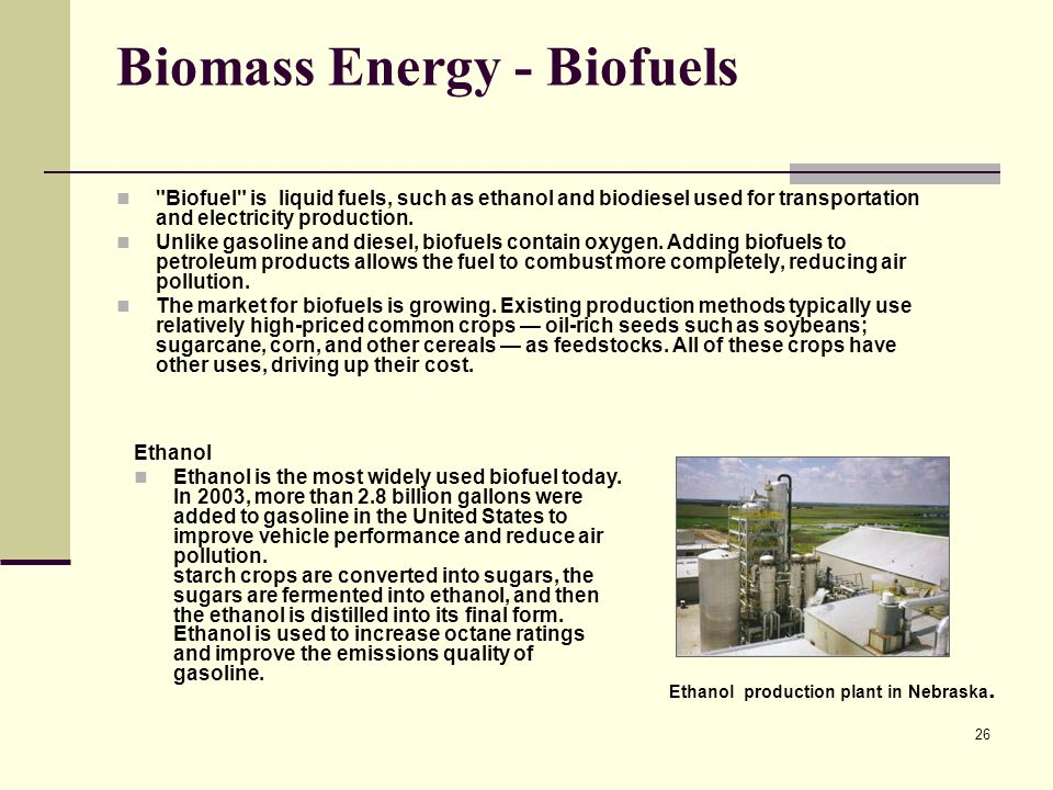 26 Biomass Energy - Biofuels Biofuel is liquid fuels, such as ethanol and biodiesel used for transportation and electricity production.