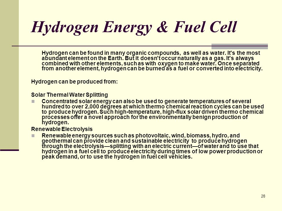 28 Hydrogen Energy & Fuel Cell Hydrogen can be found in many organic compounds, as well as water.