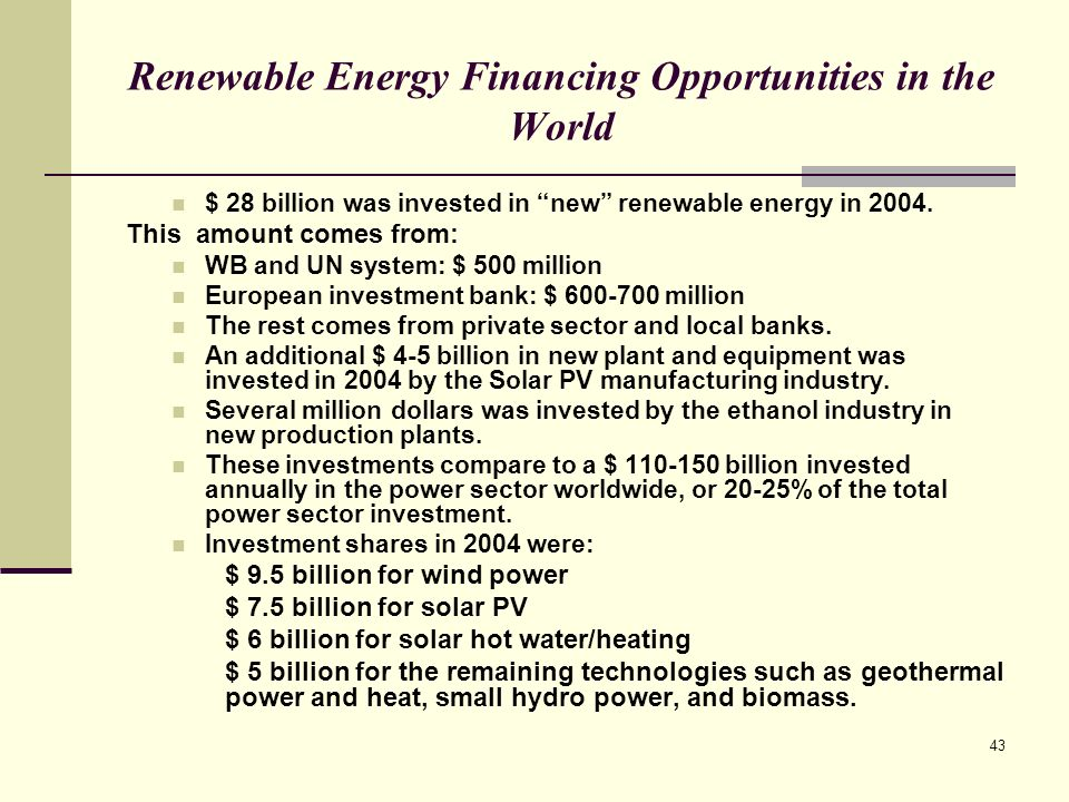 43 Renewable Energy Financing Opportunities in the World $ 28 billion was invested in new renewable energy in 2004.