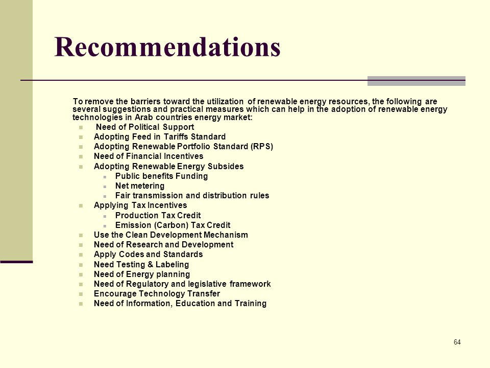 64 Recommendations To remove the barriers toward the utilization of renewable energy resources, the following are several suggestions and practical measures which can help in the adoption of renewable energy technologies in Arab countries energy market: Need of Political Support Adopting Feed in Tariffs Standard Adopting Renewable Portfolio Standard (RPS) Need of Financial Incentives Adopting Renewable Energy Subsides Public benefits Funding Net metering Fair transmission and distribution rules Applying Tax Incentives Production Tax Credit Emission (Carbon) Tax Credit Use the Clean Development Mechanism Need of Research and Development Apply Codes and Standards Need Testing & Labeling Need of Energy planning Need of Regulatory and legislative framework Encourage Technology Transfer Need of Information, Education and Training