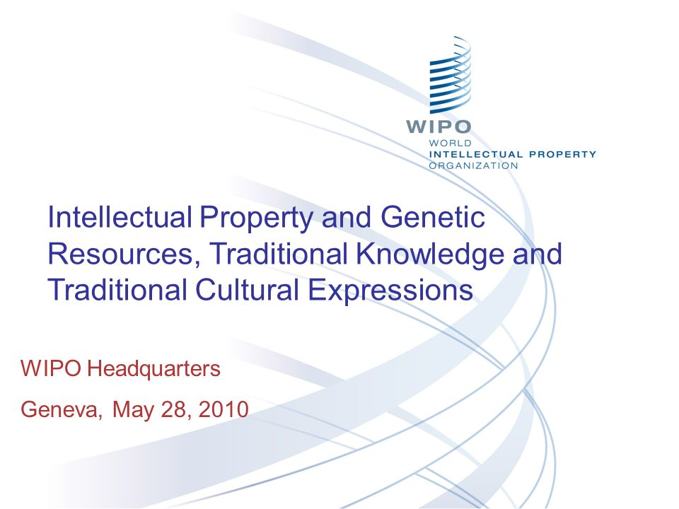 Intellectual Property and Genetic Resources, Traditional Knowledge and Traditional Cultural Expressions WIPO Headquarters Geneva, May 28, 2010