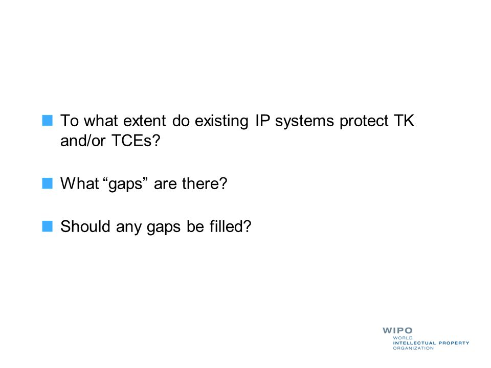 To what extent do existing IP systems protect TK and/or TCEs? What gaps are there? Should any gaps be filled?