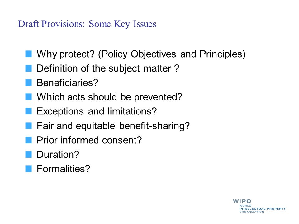 Draft Provisions: Some Key Issues Why protect? (Policy Objectives and Principles) Definition of the subject matter ? Beneficiaries? Which acts should
