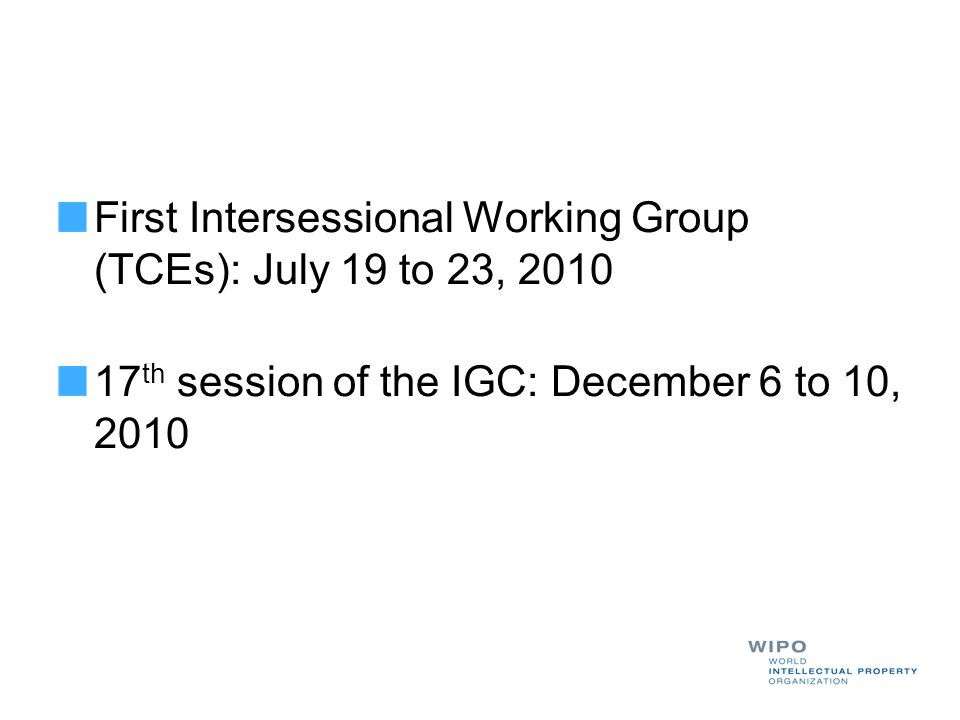 First Intersessional Working Group (TCEs): July 19 to 23, 2010 17 th session of the IGC: December 6 to 10, 2010