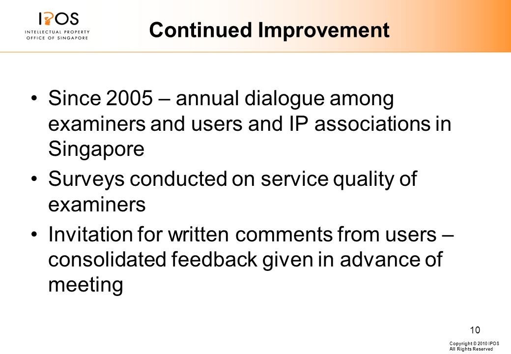 Copyright © 2010 IPOS All Rights Reserved 10 Continued Improvement Since 2005 – annual dialogue among examiners and users and IP associations in Singapore Surveys conducted on service quality of examiners Invitation for written comments from users – consolidated feedback given in advance of meeting