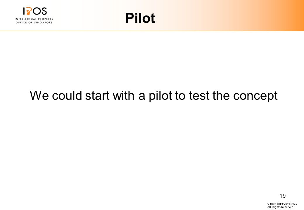 Copyright © 2010 IPOS All Rights Reserved 19 Pilot We could start with a pilot to test the concept
