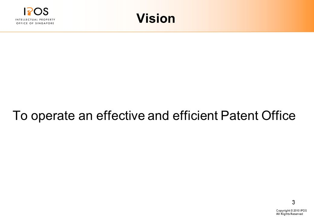 Copyright © 2010 IPOS All Rights Reserved 3 Vision To operate an effective and efficient Patent Office