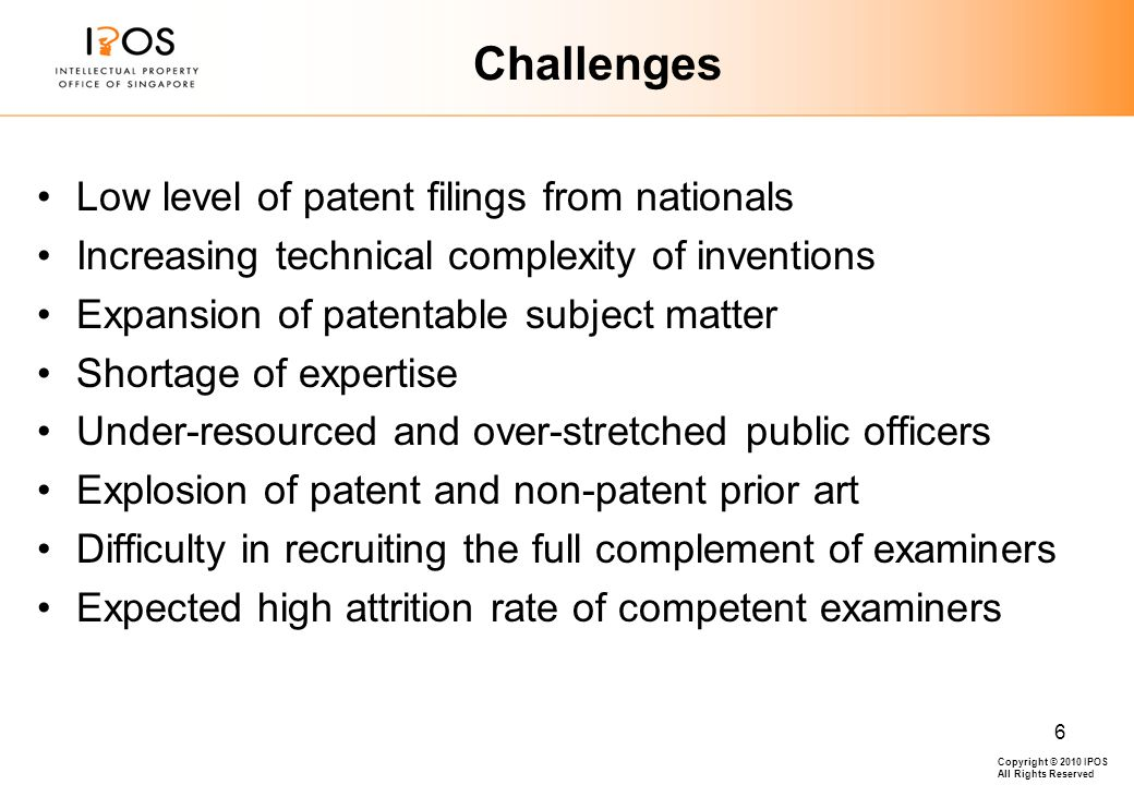 Copyright © 2010 IPOS All Rights Reserved 6 Challenges Low level of patent filings from nationals Increasing technical complexity of inventions Expansion of patentable subject matter Shortage of expertise Under-resourced and over-stretched public officers Explosion of patent and non-patent prior art Difficulty in recruiting the full complement of examiners Expected high attrition rate of competent examiners