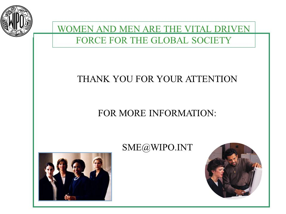 WOMEN AND MEN ARE THE VITAL DRIVEN FORCE FOR THE GLOBAL SOCIETY THANK YOU FOR YOUR ATTENTION FOR MORE INFORMATION: