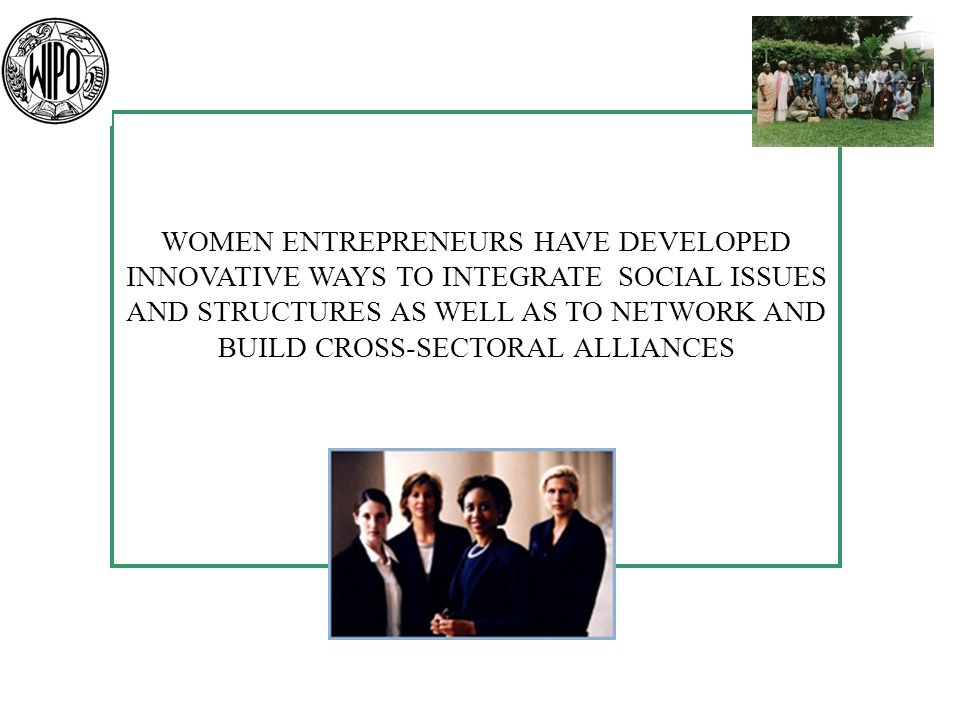 WOMEN ENTREPRENEURS HAVE DEVELOPED INNOVATIVE WAYS TO INTEGRATE SOCIAL ISSUES AND STRUCTURES AS WELL AS TO NETWORK AND BUILD CROSS-SECTORAL ALLIANCES