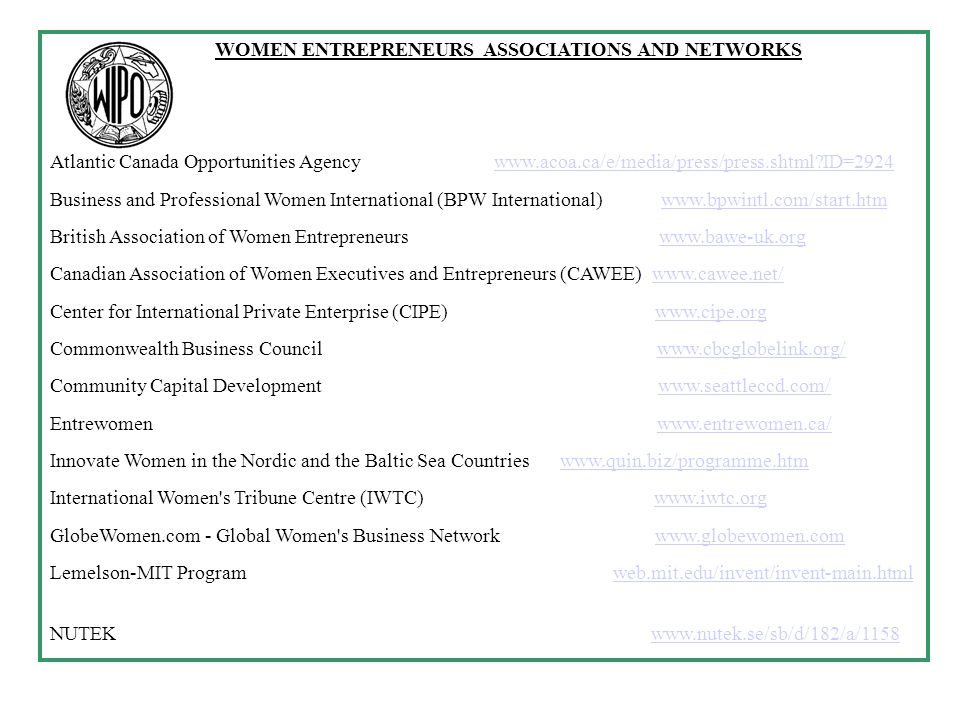 WOMEN ENTREPRENEURS ASSOCIATIONS AND NETWORKS Atlantic Canada Opportunities Agency   ID=2924www.acoa.ca/e/media/press/press.shtml ID=2924 Business and Professional Women International (BPW International)   British Association of Women Entrepreneurs   Canadian Association of Women Executives and Entrepreneurs (CAWEE)   Center for International Private Enterprise (CIPE)   Commonwealth Business Council   Community Capital Development   Entrewomen   Innovate Women in the Nordic and the Baltic Sea Countries   International Women s Tribune Centre (IWTC)   GlobeWomen.com - Global Women s Business Network   Lemelson-MIT Program web.mit.edu/invent/invent-main.htmlweb.mit.edu/invent/invent-main.html NUTEK