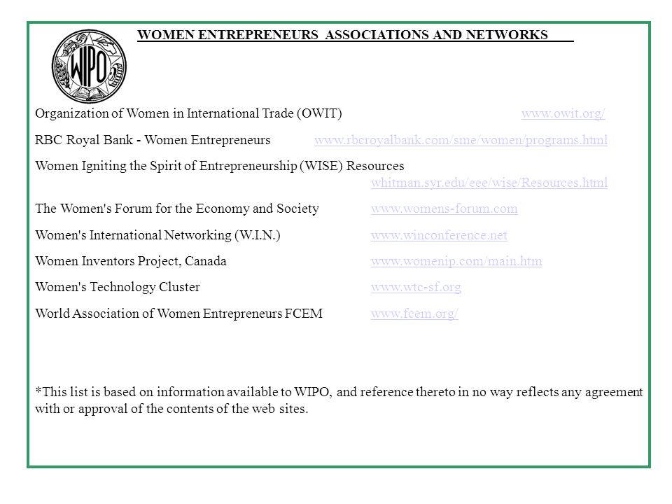 WOMEN ENTREPRENEURS ASSOCIATIONS AND NETWORKS Organization of Women in International Trade (OWIT)   RBC Royal Bank - Women Entrepreneurs   Women Igniting the Spirit of Entrepreneurship (WISE) Resources whitman.syr.edu/eee/wise/Resources.html whitman.syr.edu/eee/wise/Resources.html The Women s Forum for the Economy and Societywww.womens-forum.comwww.womens-forum.com Women s International Networking (W.I.N.)   Women Inventors Project, Canadawww.womenip.com/main.htmwww.womenip.com/main.htm Women s Technology Clusterwww.wtc-sf.orgwww.wtc-sf.org World Association of Women Entrepreneurs FCEMwww.fcem.org/  *This list is based on information available to WIPO, and reference thereto in no way reflects any agreement with or approval of the contents of the web sites.