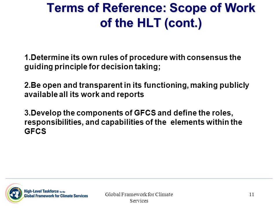 Global Framework for Climate Services 11 Terms of Reference: Scope of Work of the HLT (cont.) 1. 1.Determine its own rules of procedure with consensus
