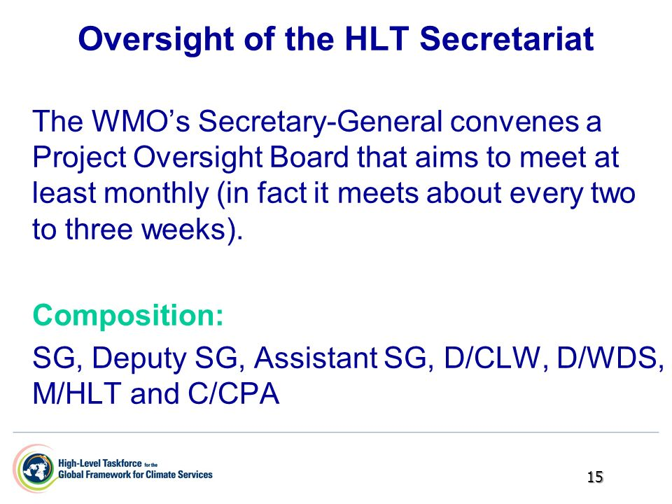 Oversight of the HLT Secretariat The WMOs Secretary-General convenes a Project Oversight Board that aims to meet at least monthly (in fact it meets ab