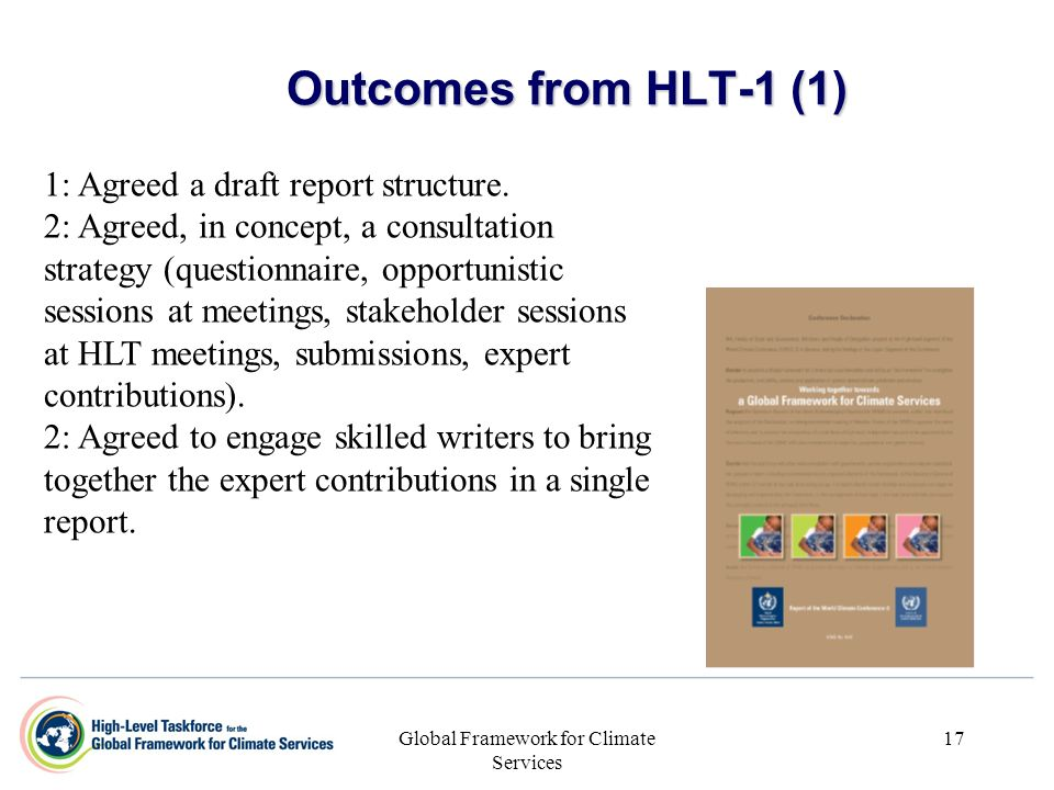 Global Framework for Climate Services 17 Outcomes from HLT-1 (1) 1: Agreed a draft report structure. 2: Agreed, in concept, a consultation strategy (q