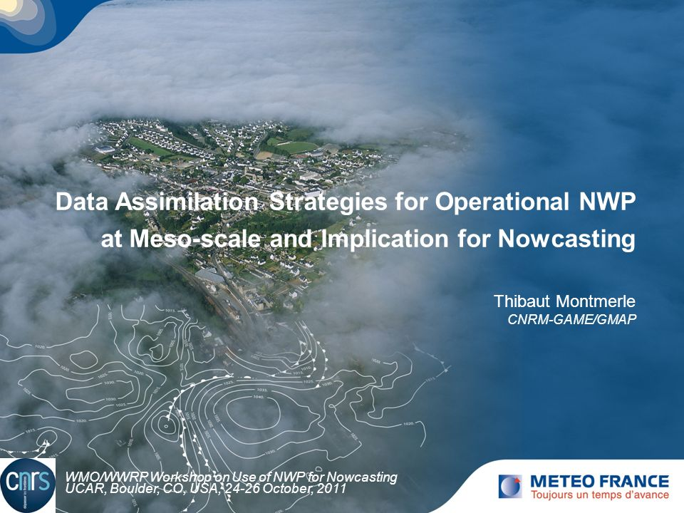 Data Assimilation Strategies for Operational NWP at Meso-scale and Implication for Nowcasting Thibaut Montmerle CNRM-GAME/GMAP WMO/WWRP Workshop on Us