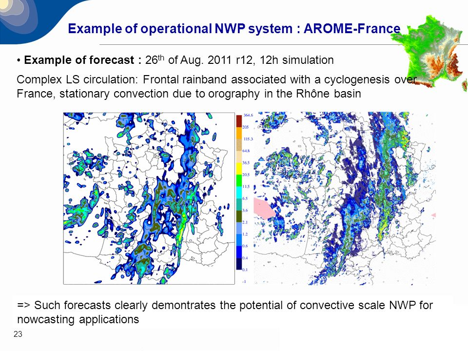 23 Example of forecast : 26 th of Aug. 2011 r12, 12h simulation Complex LS circulation: Frontal rainband associated with a cyclogenesis over France, s