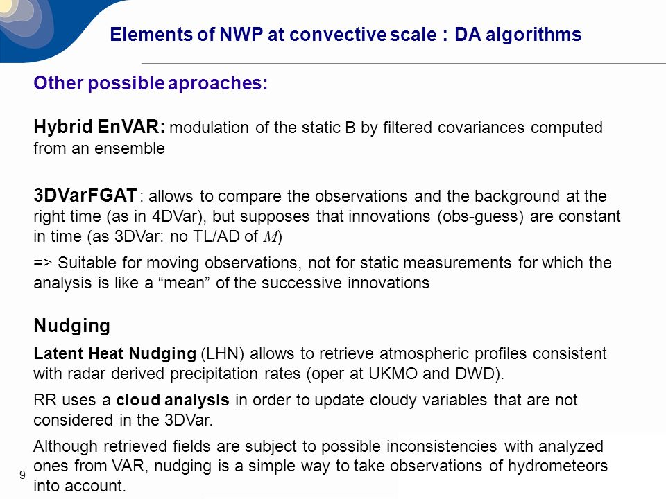 9 Elements of NWP at convective scale : DA algorithms Other possible aproaches: Hybrid EnVAR: modulation of the static B by filtered covariances compu