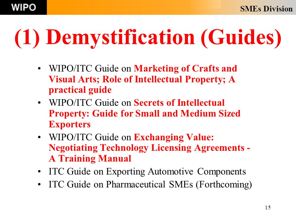 SMEs Division 15 (1) Demystification (Guides) WIPO/ITC Guide on Marketing of Crafts and Visual Arts; Role of Intellectual Property; A practical guide WIPO/ITC Guide on Secrets of Intellectual Property: Guide for Small and Medium Sized Exporters WIPO/ITC Guide on Exchanging Value: Negotiating Technology Licensing Agreements - A Training Manual ITC Guide on Exporting Automotive Components ITC Guide on Pharmaceutical SMEs (Forthcoming)