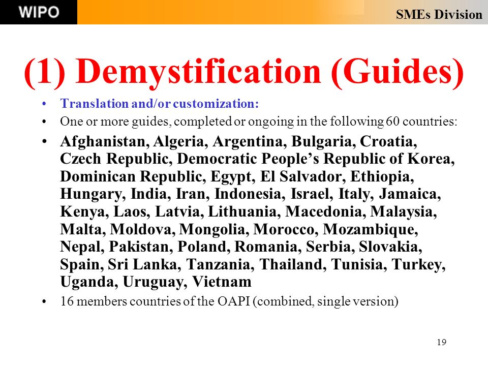SMEs Division 19 Translation and/or customization: One or more guides, completed or ongoing in the following 60 countries: Afghanistan, Algeria, Argentina, Bulgaria, Croatia, Czech Republic, Democratic Peoples Republic of Korea, Dominican Republic, Egypt, El Salvador, Ethiopia, Hungary, India, Iran, Indonesia, Israel, Italy, Jamaica, Kenya, Laos, Latvia, Lithuania, Macedonia, Malaysia, Malta, Moldova, Mongolia, Morocco, Mozambique, Nepal, Pakistan, Poland, Romania, Serbia, Slovakia, Spain, Sri Lanka, Tanzania, Thailand, Tunisia, Turkey, Uganda, Uruguay, Vietnam 16 members countries of the OAPI (combined, single version) (1) Demystification (Guides)