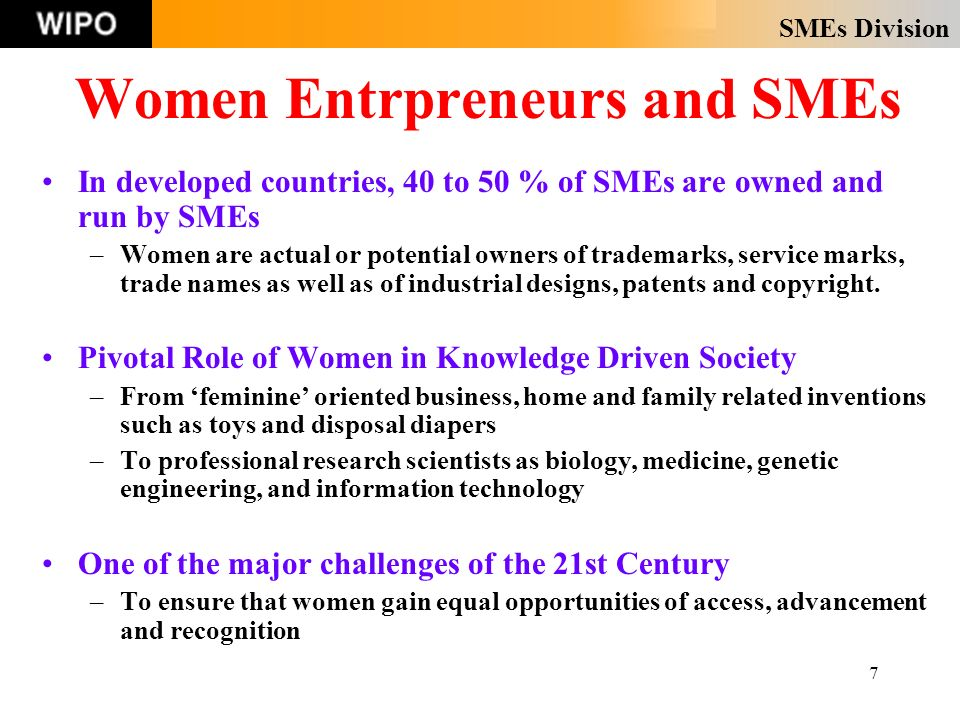 SMEs Division 7 Women Entrpreneurs and SMEs In developed countries, 40 to 50 % of SMEs are owned and run by SMEs –Women are actual or potential owners of trademarks, service marks, trade names as well as of industrial designs, patents and copyright.
