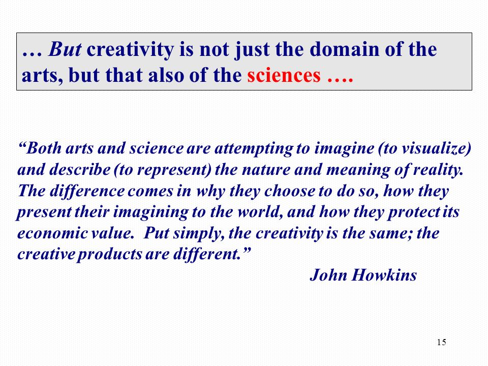 15 … But creativity is not just the domain of the arts, but that also of the sciences ….