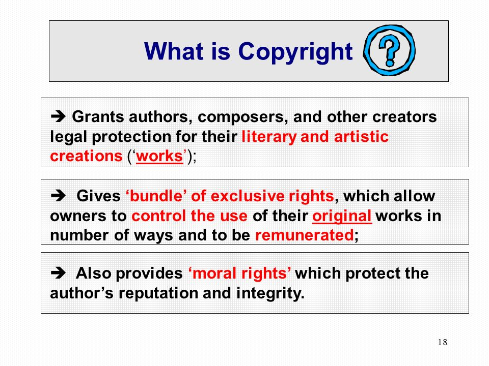 18 What is Copyright Grants authors, composers, and other creators legal protection for their literary and artistic creations (works); Gives bundle of exclusive rights, which allow owners to control the use of their original works in number of ways and to be remunerated; Also provides moral rights which protect the authors reputation and integrity.