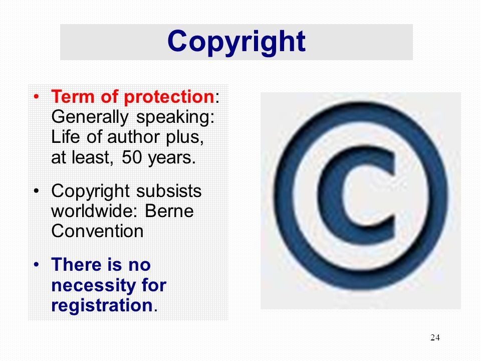 24 Copyright Term of protection: Generally speaking: Life of author plus, at least, 50 years.
