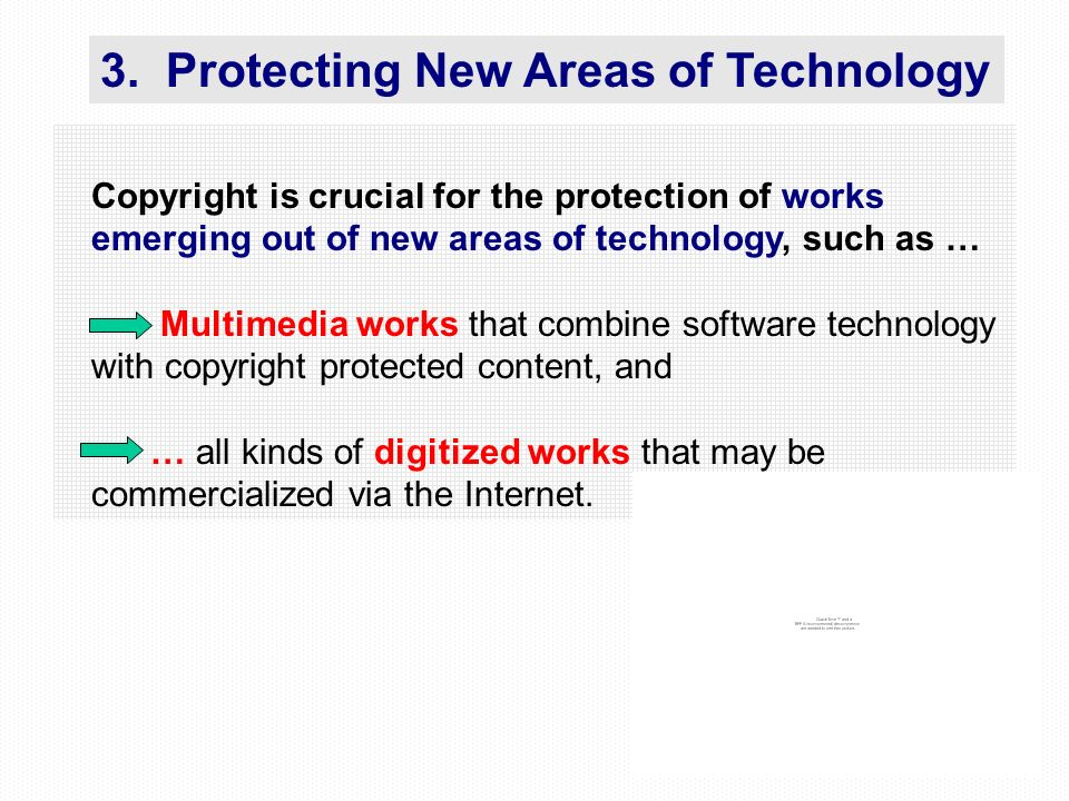 29 Copyright is crucial for the protection of works emerging out of new areas of technology, such as … Multimedia works that combine software technology with copyright protected content, and … all kinds of digitized works that may be commercialized via the Internet.