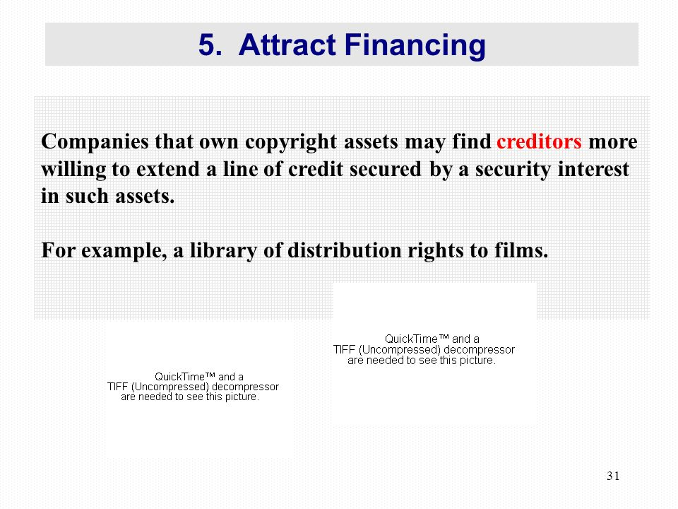 31 Companies that own copyright assets may find creditors more willing to extend a line of credit secured by a security interest in such assets.