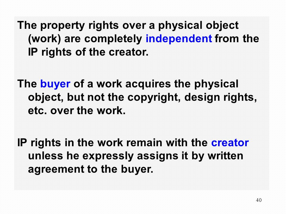 40 The property rights over a physical object (work) are completely independent from the IP rights of the creator.