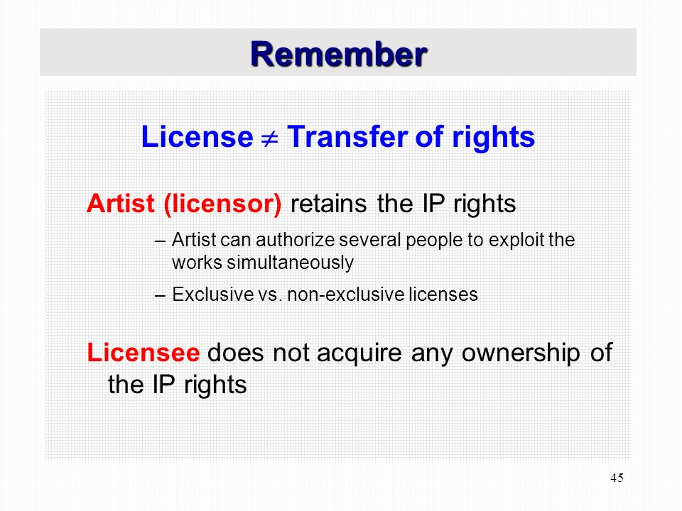 45 License Transfer of rights Artist (licensor) retains the IP rights –Artist can authorize several people to exploit the works simultaneously –Exclusive vs.