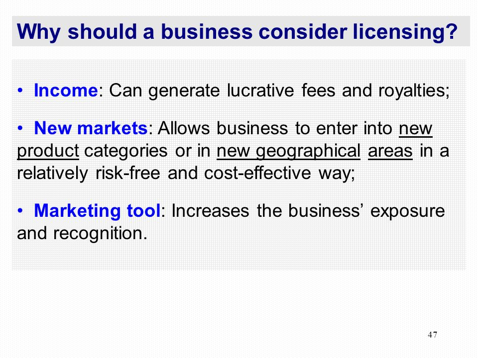 47 Income: Can generate lucrative fees and royalties; New markets: Allows business to enter into new product categories or in new geographical areas in a relatively risk-free and cost-effective way; Marketing tool: Increases the business exposure and recognition.