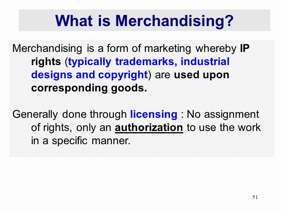 51 Merchandising is a form of marketing whereby IP rights (typically trademarks, industrial designs and copyright) are used upon corresponding goods.