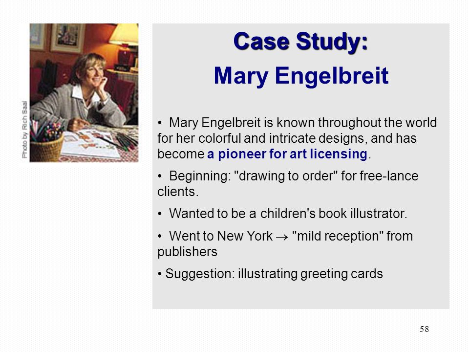 58 Case Study: Mary Engelbreit Mary Engelbreit is known throughout the world for her colorful and intricate designs, and has become a pioneer for art licensing.