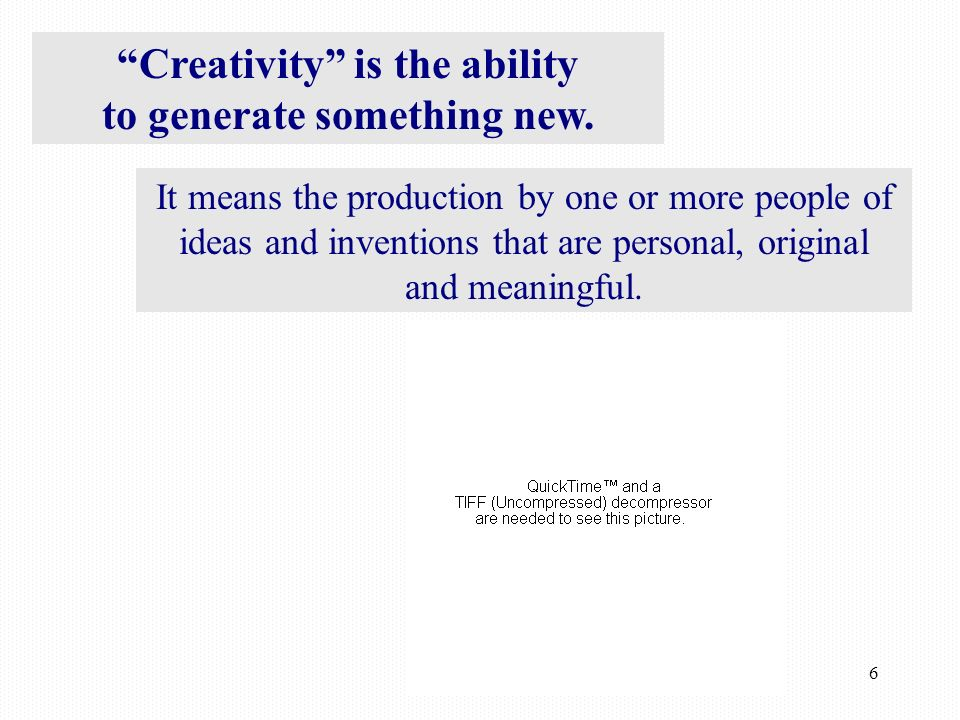 6 Creativity is the ability to generate something new.