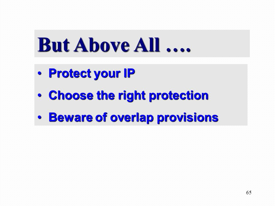 65 Protect your IP Protect your IP Choose the right protection Choose the right protection Beware of overlap provisions Beware of overlap provisions But Above All ….